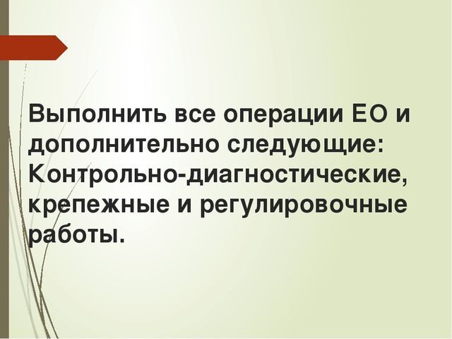 Выполнить все операции ЕО и дополнительно следующие: Контрольно-диагностичес...