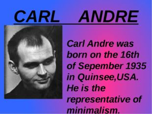 CARL ANDRE Carl Andre was	 born on the 16th of Sepember 1935 in Quinsee,USA.