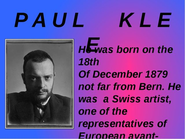 P A U L K L E E He was born on the 18th Of December 1879 not far from Bern. H...