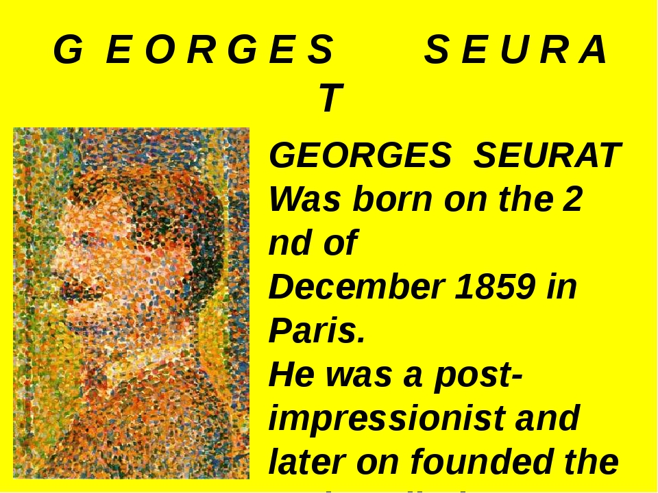 G E O R G E S S E U R A T GEORGES SEURAT Was born on the 2 nd of December 185...