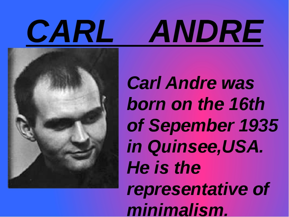 CARL ANDRE Carl Andre was	 born on the 16th of Sepember 1935 in Quinsee,USA....