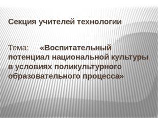 Тема: «Воспитательный потенциал национальной культуры в условиях поликультурн