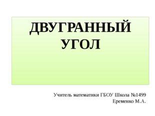 ДВУГРАННЫЙ УГОЛ Учитель математики ГБОУ Школа №1499 Еременко М.А.