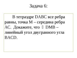 Задача 6: В тетраэдре DABC все ребра равны, точка М – середина ребра АС. Дока