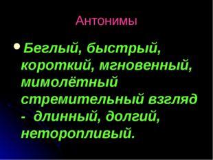 Антонимы Беглый, быстрый, короткий, мгновенный, мимолётный стремительный взгл
