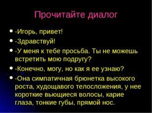 Прочитайте диалог -Игорь, привет! -Здравствуй! -У меня к тебе просьба. Ты не