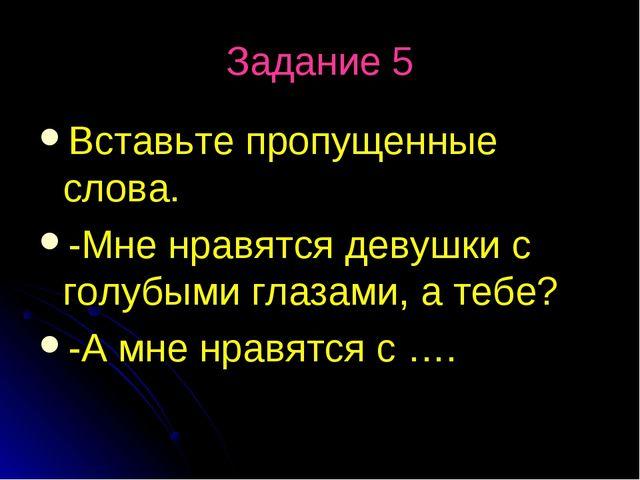 Задание 5 Вставьте пропущенные слова. -Мне нравятся девушки с голубыми глазам...
