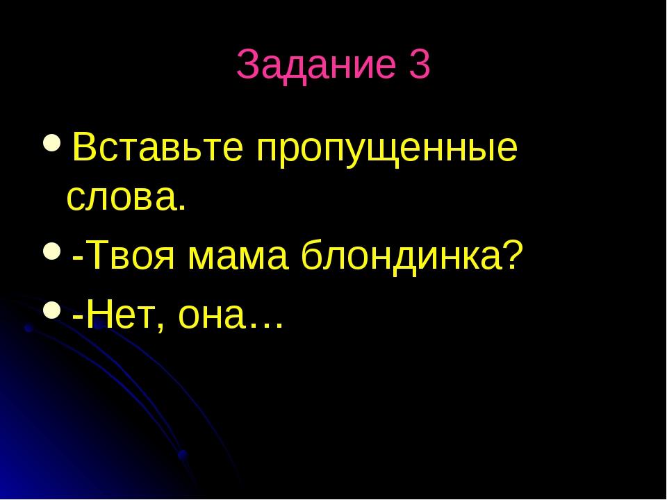 Задание 3 Вставьте пропущенные слова. -Твоя мама блондинка? -Нет, она…