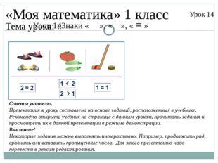 Урок 14Знаки « », « », « = » «Моя математика» 1 класс Урок 14 Тема урока: « С