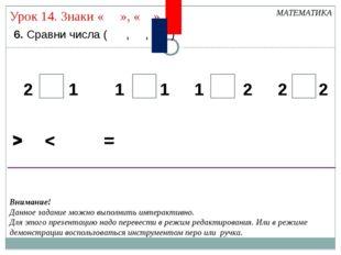 6. Сравни числа ( , , ) МАТЕМАТИКА > < 2 2 2 2 1 1 1 1 = > < = > < = Внимани