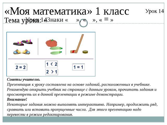 Урок 14Знаки « », « », « = » «Моя математика» 1 класс Урок 14 Тема урока: « С...