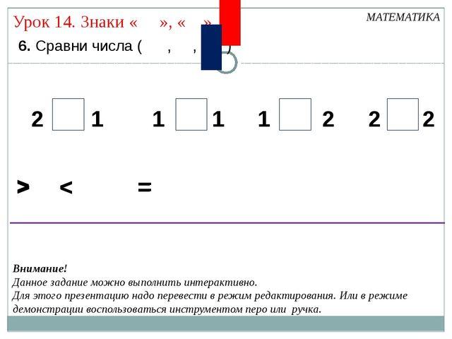 6. Сравни числа ( , , ) МАТЕМАТИКА > < 2 2 2 2 1 1 1 1 = > < = > < = Внимани...
