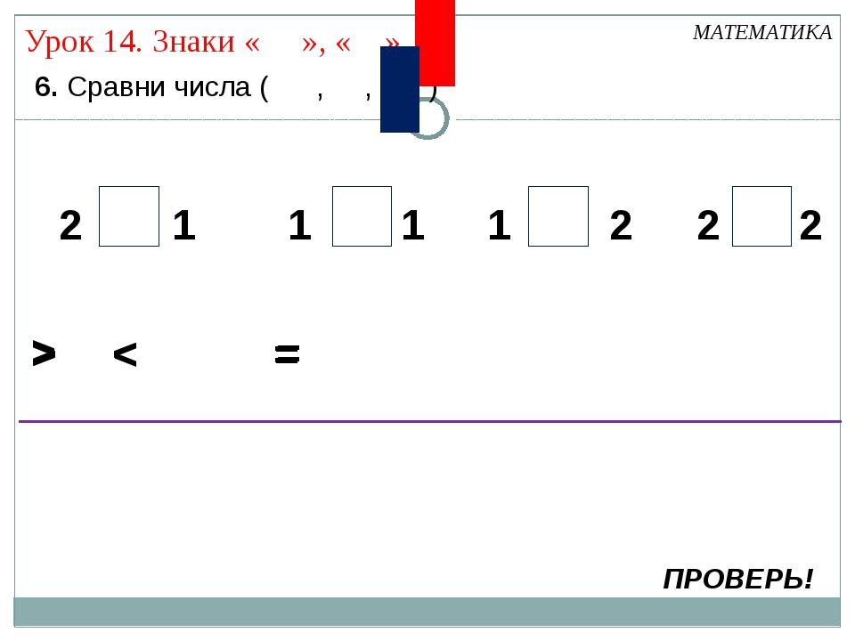 6. Сравни числа ( , , ) МАТЕМАТИКА > ПРОВЕРЬ! < 2 2 2 2 1 1 1 1 = > < = > <...