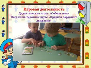 Игровая деятельность Дидактические игры: «Собери знак» Настольно-печатные игр