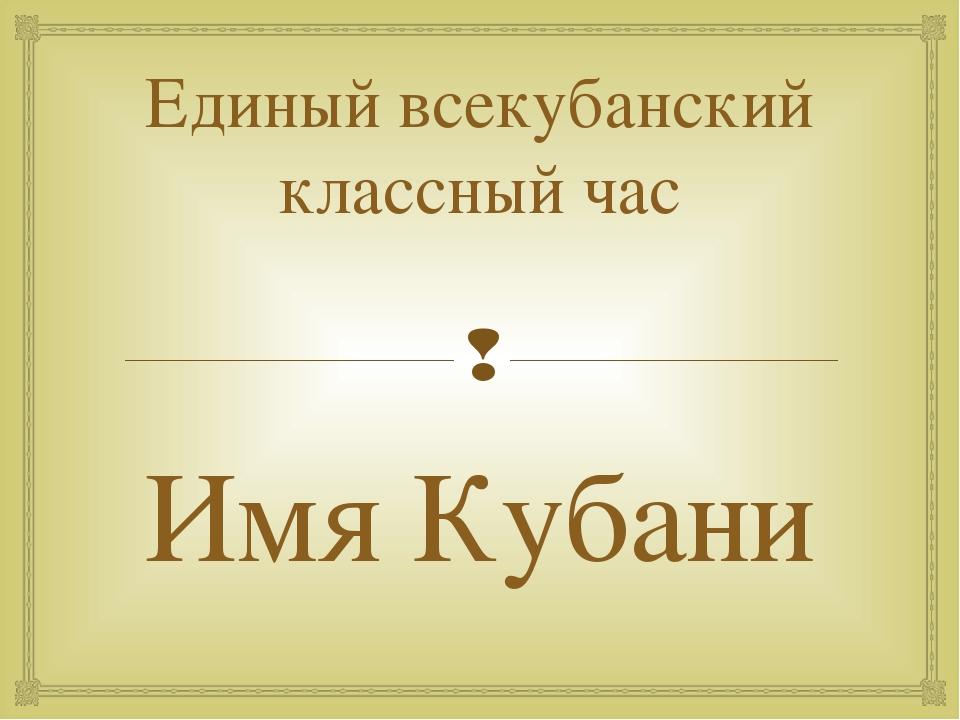 Единый всекубанский классный час Имя Кубани 