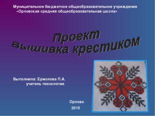 Выполнила: Ермолова Л.А. учитель технологии Орлово Муниципальное бюджетное об
