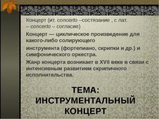 ТЕМА: ИНСТРУМЕНТАЛЬНЫЙ КОНЦЕРТ Концерт (ит.concerto–состязание , с лат. –c