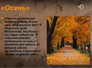 «Осень» «Шумит крестьянский праздник урожая. веселье, смех, задорных песен зв