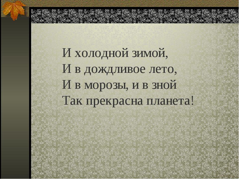 И холодной зимой, И в дождливое лето, И в морозы, и в зной Так прекрасна план...