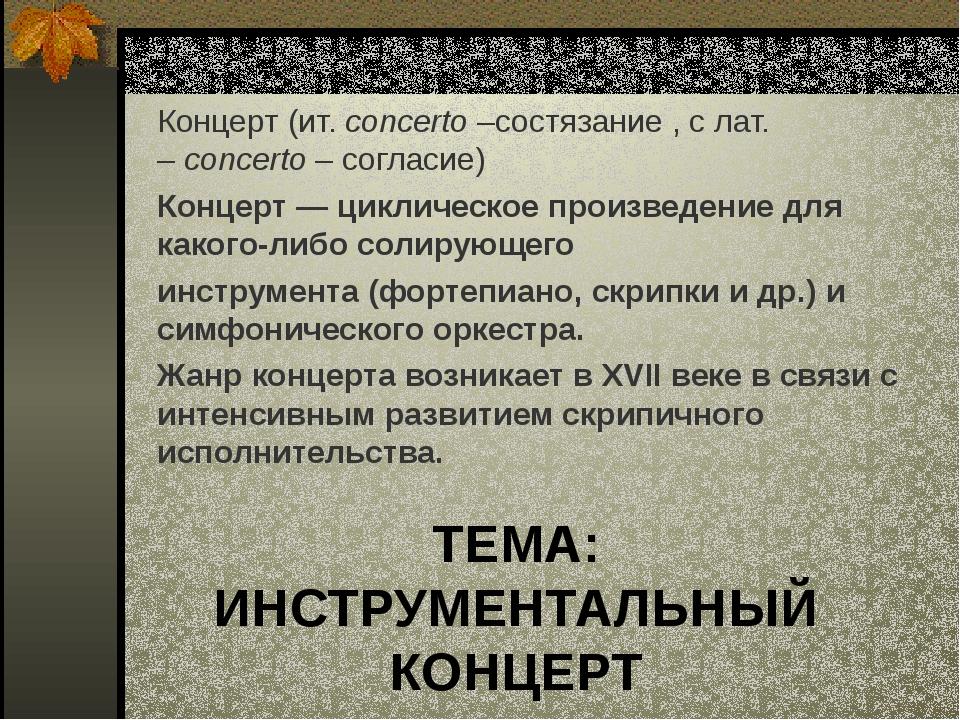 ТЕМА: ИНСТРУМЕНТАЛЬНЫЙ КОНЦЕРТ Концерт (ит.concerto–состязание , с лат. –c...