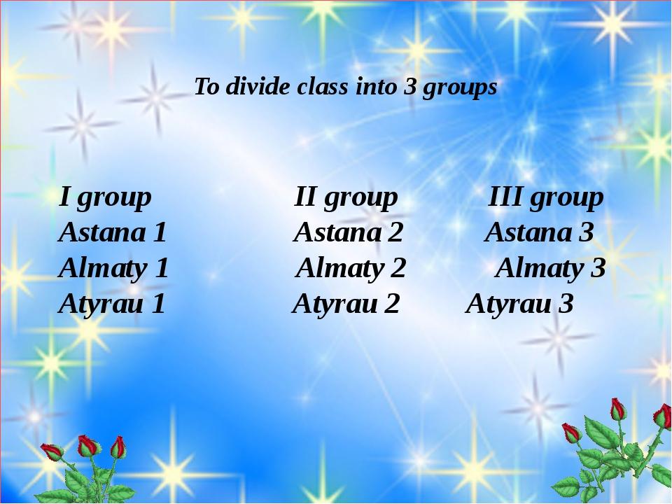 To divide class into 3 groups I group II group III group Astana 1 Astana 2 A...