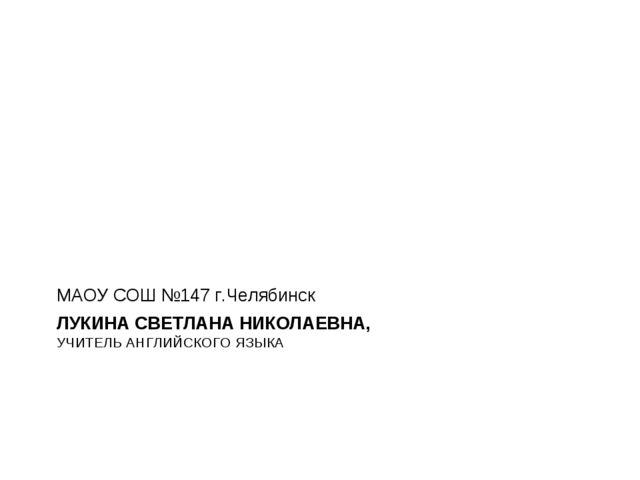 ЛУКИНА СВЕТЛАНА НИКОЛАЕВНА, УЧИТЕЛЬ АНГЛИЙСКОГО ЯЗЫКА МАОУ СОШ №147 г.Челябинск