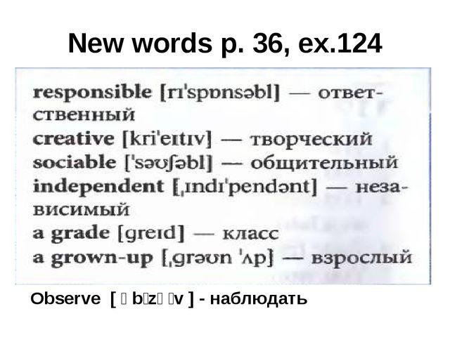 New words p. 36, ex.124 Observe [ əbˈzəːv ] - наблюдать