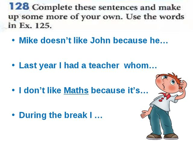 Mike doesn't like John because he… Last year I had a teacher whom… I don't li...