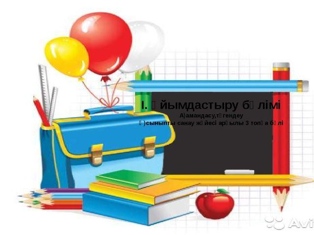 І. Ұйымдастыру бөлімі А)амандасу,түгендеу Ә)сыныпты санау жүйесі арқылы 3 топ...