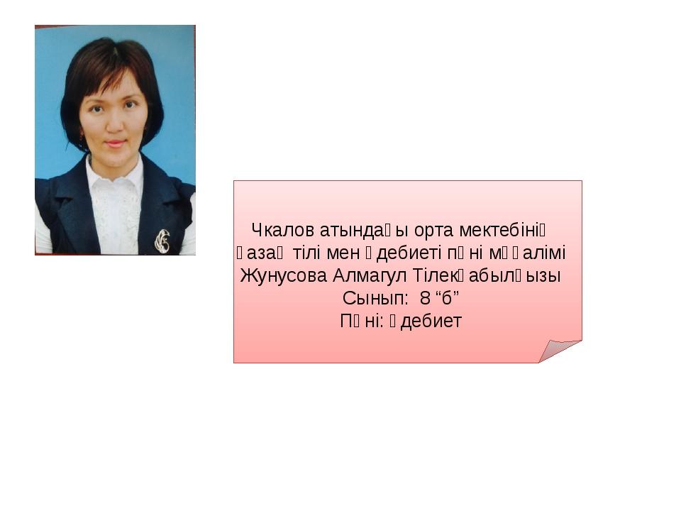 Чкалов атындағы орта мектебінің қазақ тілі мен әдебиеті пәні мұғалімі Жунусо...