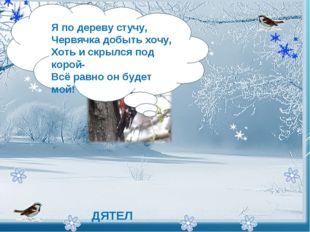 - Я по дереву стучу, Червячка добыть хочу, Хоть и скрылся под корой- Всё р