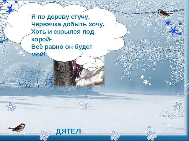- Я по дереву стучу, Червячка добыть хочу, Хоть и скрылся под корой- Всё р...