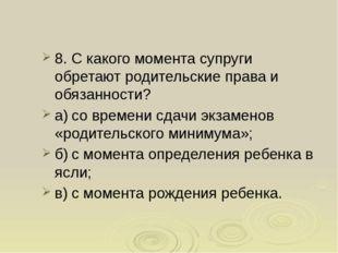8. С какого момента супруги обретают родительские права и обязанности? а)со
