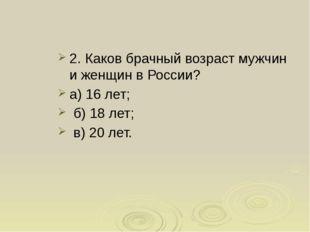 2.Каков брачный возраст мужчин и женщин в России? а) 16 лет; б) 18 лет; в) 2