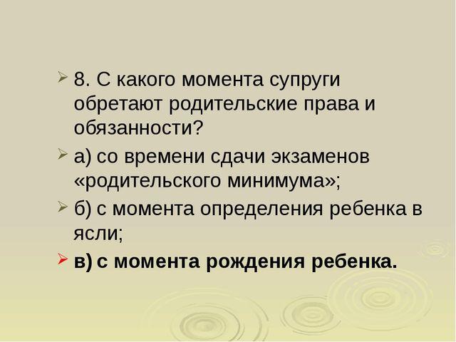 8. С какого момента супруги обретают родительские права и обязанности? а)со...