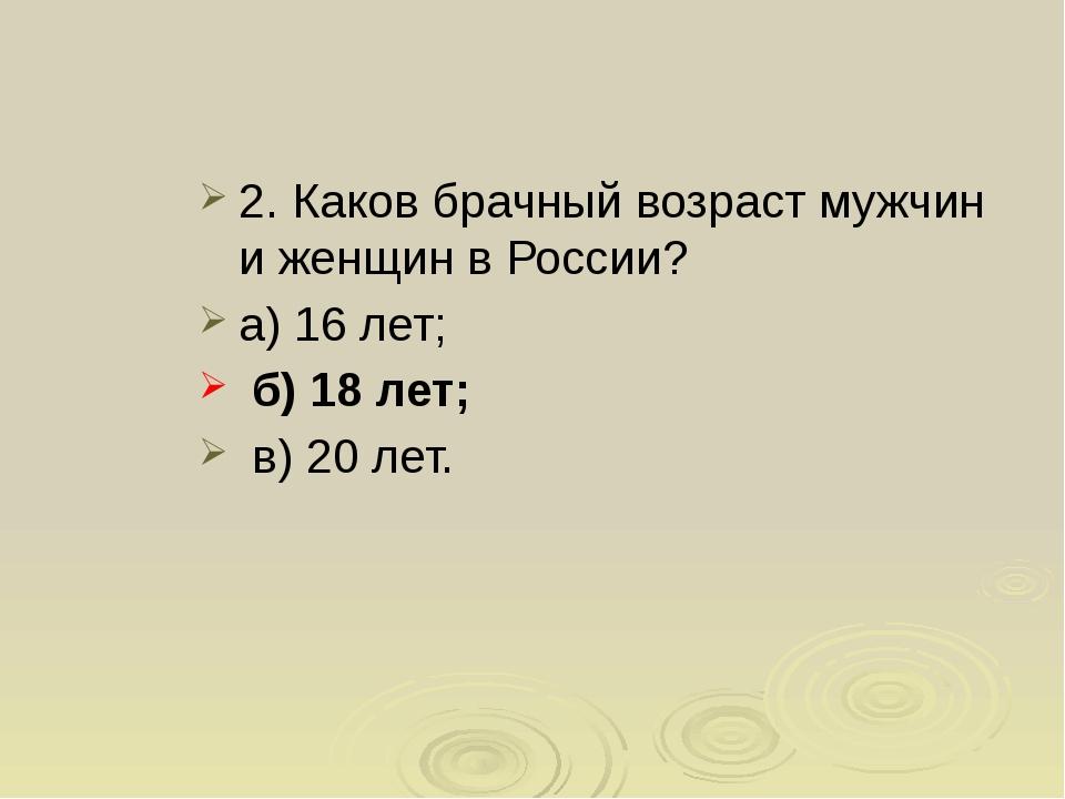 2.Каков брачный возраст мужчин и женщин в России? а) 16 лет; б) 18 лет; в) 2...