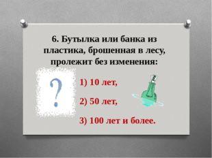6. Бутылка или банка из пластика, брошенная в лесу, пролежит без изменения: 1