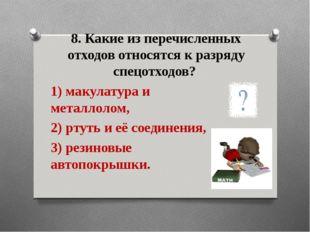 8. Какие из перечисленных отходов относятся к разряду спецотходов? 1) макулат