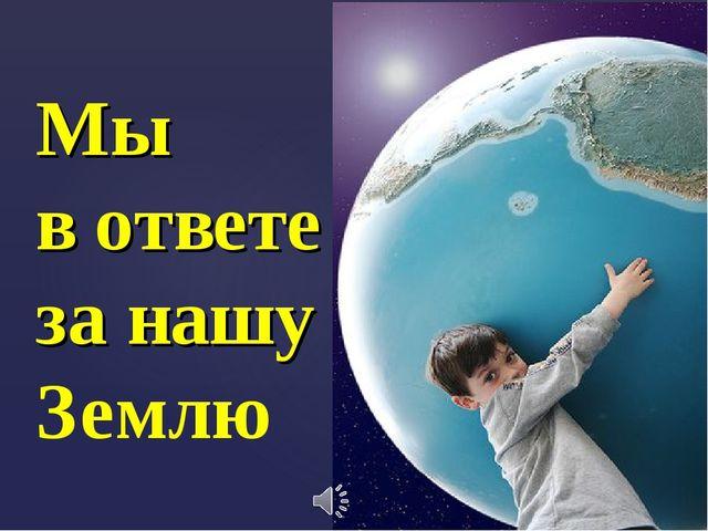 Мы в ответе за нашу Землю