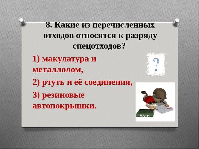 8. Какие из перечисленных отходов относятся к разряду спецотходов? 1) макулат...