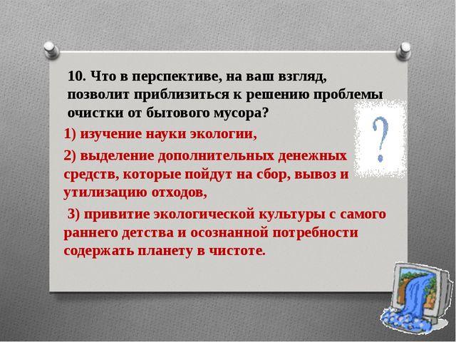 10. Что в перспективе, на ваш взгляд, позволит приблизиться к решению проблем...