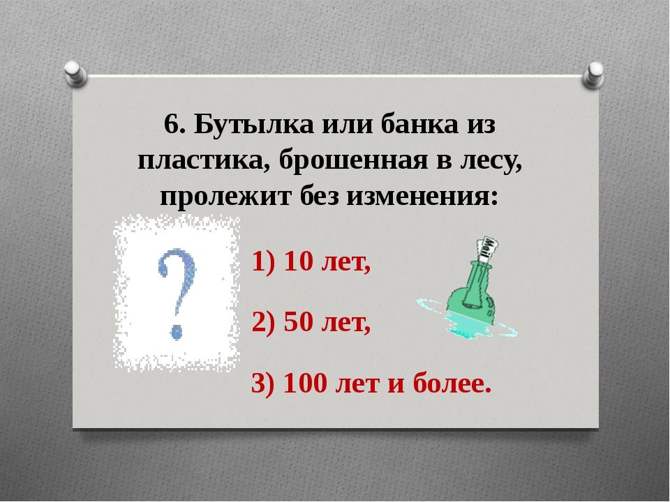 6. Бутылка или банка из пластика, брошенная в лесу, пролежит без изменения: 1...