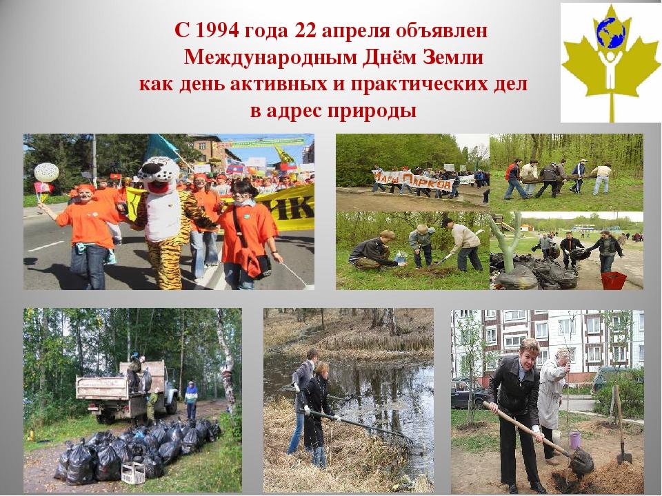 С 1994 года 22 апреля объявлен Международным Днём Земли как день активных и п...