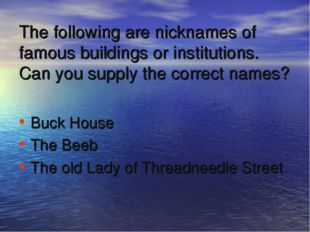The following are nicknames of famous buildings or institutions. Can you supp