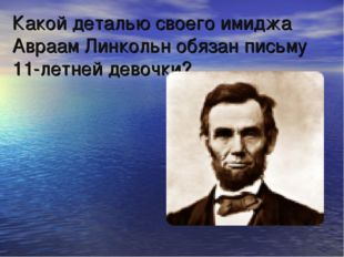 Какой деталью своего имиджа Авраам Линкольн обязан письму 11-летней девочки?