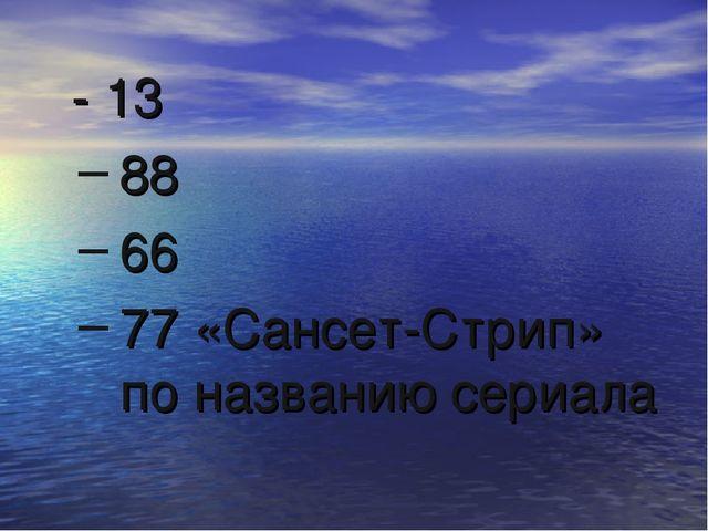 - 13 88 66 77 «Сансет-Стрип» по названию сериала