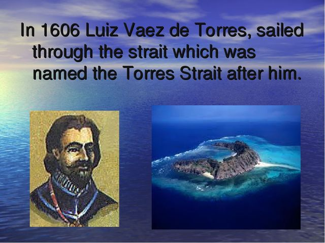 In 1606 Luiz Vaez de Torres, sailed through the strait which was named the To...