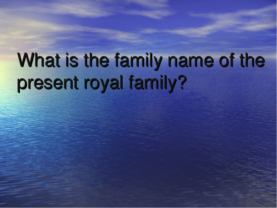 What is the family name of the present royal family?