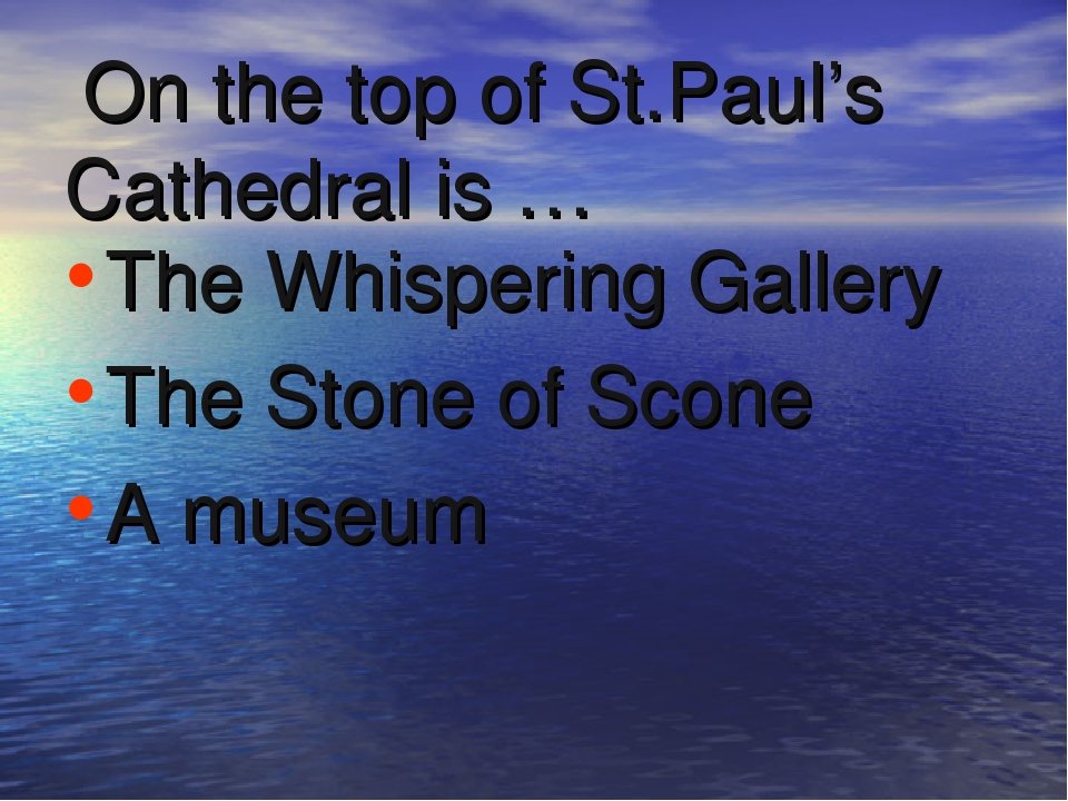 On the top of St.Paul's Cathedral is … The Whispering Gallery The Stone of S...