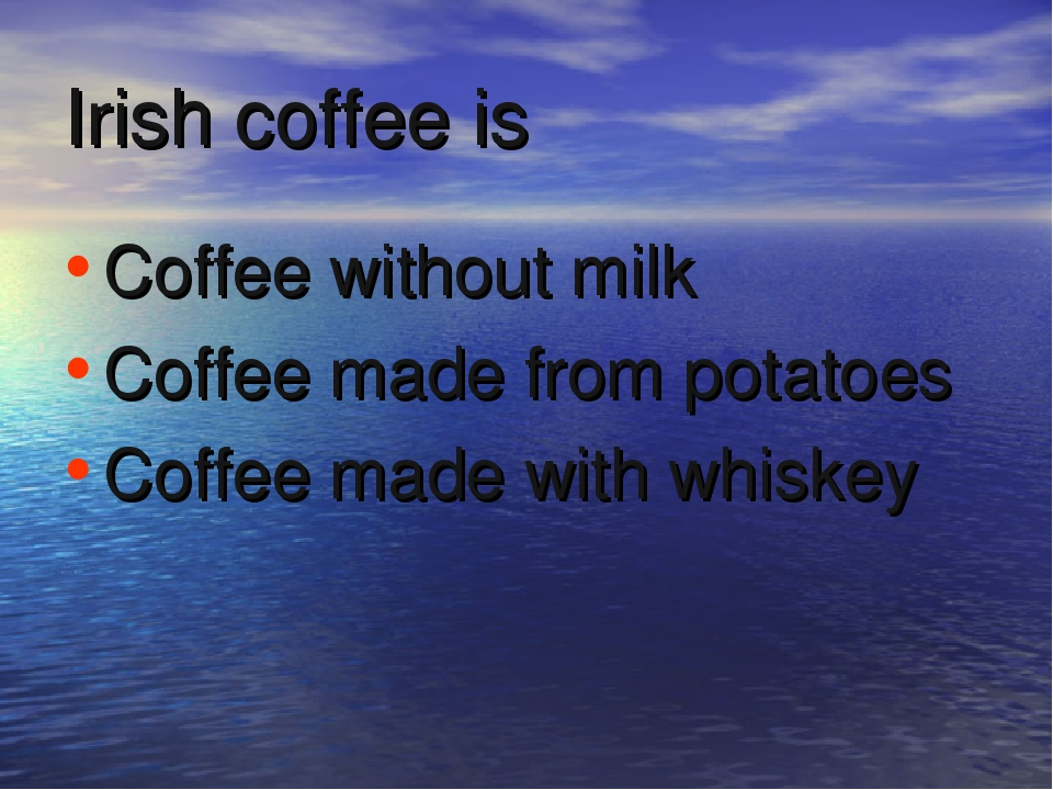 Irish coffee is Coffee without milk Coffee made from potatoes Coffee made wit...